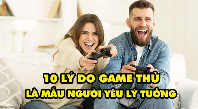 TOP 10 lý do game thủ là mẫu người yêu lý tưởng mà ai cũng tìm kiếm