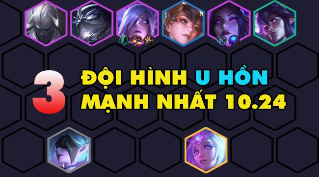 DTCL mùa 4: Top đội hình U Hồn đáng dùng nhất 10.24